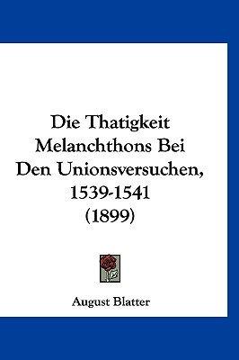 Die Thatigkeit Melanchthons Bei Den Unionsversuchen, 1539-1541 (1899) (English, German, Hardcover): August Blatter