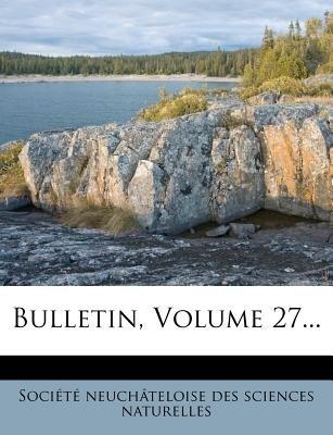 Bulletin, Volume 27... (French, Paperback): Soci T. Neuch Teloise Des Sciences Na, Societe Neuchateloise Des Sciences Na