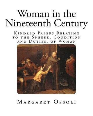 Woman in the Nineteenth Century - Kindred Papers Relating to the Sphere, Condition and Duties, of Woman (Paperback): Margaret...
