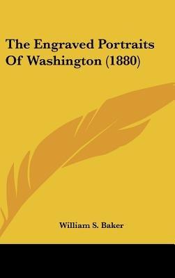 The Engraved Portraits of Washington (1880) (Hardcover): William Spohn Baker