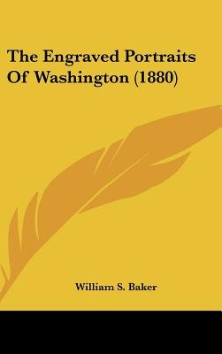 The Engraved Portraits of Washington (1880) (Hardcover): William Spohn Baker