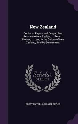 New Zealand - Copies of Papers and Despatches Relative to New Zealand ... Return Showing ... Land in the Colony of New Zealand,...