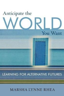 Anticipate the World You Want - Learning for Alternative Futures (Paperback): Marsha Lynne Rhea