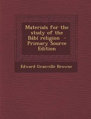 Materials for the Study of the Babi Religion (Paperback): Edward Granville Browne