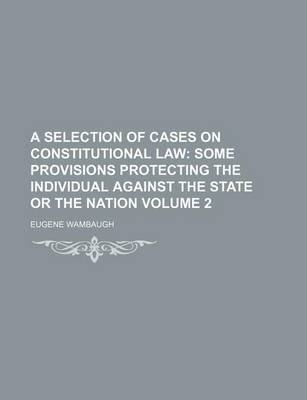 A Selection of Cases on Constitutional Law; Some Provisions Protecting the Individual Against the State or the Nation Volume 2...