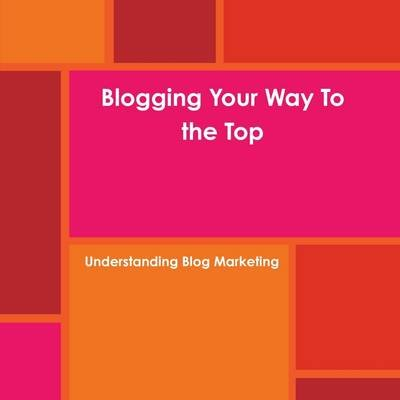 Blogging Your Way To the Top (Paperback): Melissa Saulnier