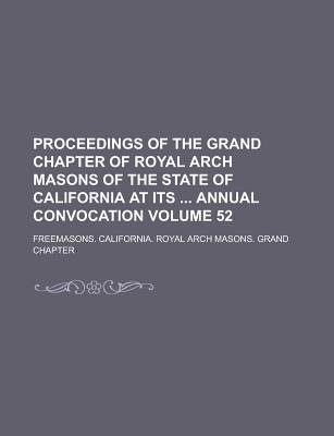 Proceedings of the Grand Chapter of Royal Arch Masons of the State of California at Its Annual Convocation Volume 52...
