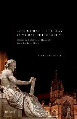 From Moral Theology to Moral Philosophy - Cicero and Visions of Humanity from Locke to Hume (Hardcover): Tim Stuart-Buttle