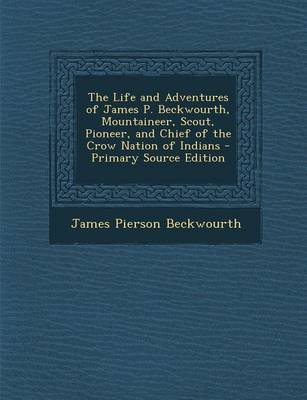 The Life and Adventures of James P. Beckwourth, Mountaineer, Scout, Pioneer, and Chief of the Crow Nation of Indians...