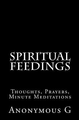 Spiritual Feedings - Thoughts, Prayers, Minute Meditations (Paperback): Anonymous G