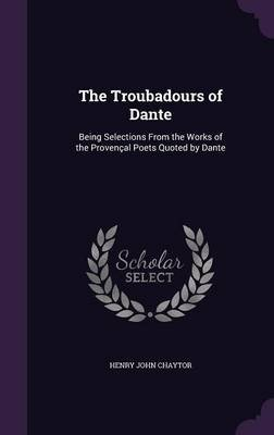 The Troubadours of Dante - Being Selections from the Works of the Provencal Poets Quoted by Dante (Hardcover): Henry John...