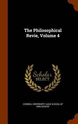 The Philosophical Revie, Volume 4 (Hardcover): Cornell University Sage School of Philo