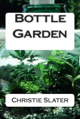Bottle Garden (Paperback): Miss Christie E. Slater, Christie Slater