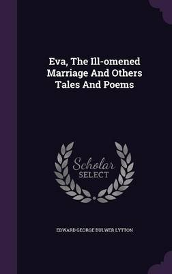 Eva, the Ill-Omened Marriage and Others Tales and Poems (Hardcover): Edward George Bulwer-Lytton