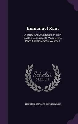 Immanuel Kant - A Study and a Comparison with Goethe, Leonardo Da Vinci, Bruno, Plato and Descartes, Volume 1 (Hardcover):...