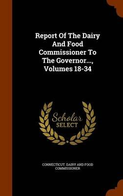Report of the Dairy and Food Commissioner to the Governor..., Volumes 18-34 (Hardcover): Connecticut Dairy and Food Commissioner