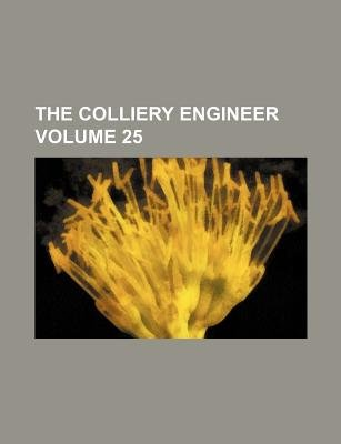 The Colliery Engineer Volume 25 (Paperback): Books Group