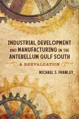 Industrial Development and Manufacturing in the Antebellum Gulf South - A Reevaluation (Hardcover): Michael S Frawley