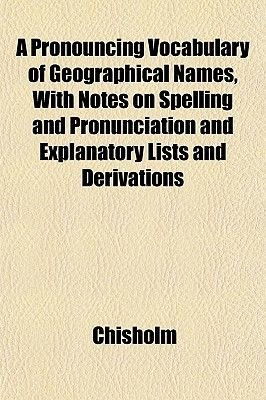A Pronouncing Vocabulary of Geographical Names, with Notes on Spelling and Pronunciation and Explanatory Lists and Derivations...