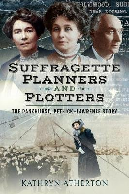 Suffragette Planners and Plotters - The Pankhurst/Pethick-Lawrence Story (Paperback): Atherton, Kathryn