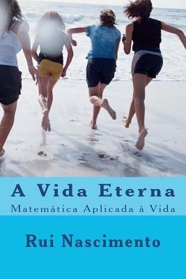 A Vida Eterna - Matematica Aplicada a Vida (Portuguese, Paperback): Rui Nascimento, Dr Rui Nascimento