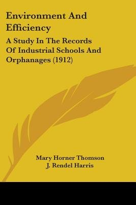 Environment and Efficiency - A Study in the Records of Industrial Schools and Orphanages (1912) (Paperback): Mary Horner Thomson