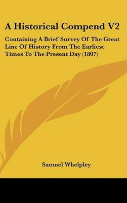 A Historical Compend V2 - Containing a Brief Survey of the Great Line of History from the Earliest Times to the Present Day...