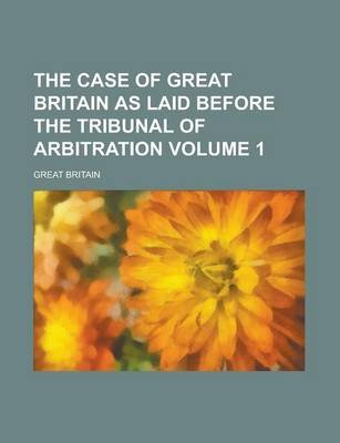 The Case of Great Britain as Laid Before the Tribunal of Arbitration Volume 1 (Paperback): United States Dept of Veterans,...
