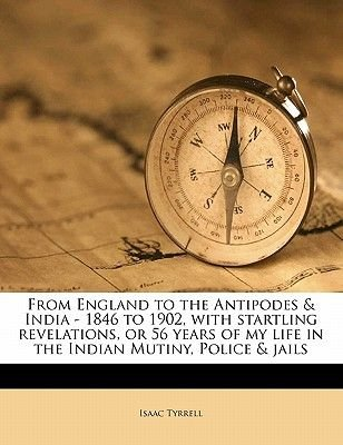 From England to the Antipodes & India - 1846 to 1902, with Startling Revelations, or 56 Years of My Life in the Indian Mutiny,...