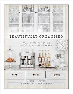 Beautifully Organized - A Guide to Function and Style in Your Home (Hardcover): Nikki Boyd