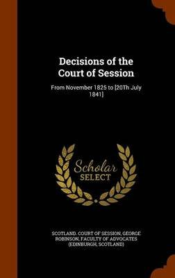 Decisions of the Court of Session - From November 1825 to [20th July 1841] (Hardcover): George Robinson
