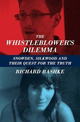 The Whistleblower's Dilemma - Snowden, Silkwood And Their Quest For the Truth (Paperback): Richard Rashke