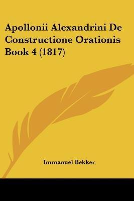 Apollonii Alexandrini de Constructione Orationis Book 4 (1817) (English, Latin, Paperback): Immanuel Bekker