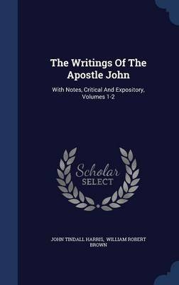 The Writings of the Apostle John - With Notes, Critical and Expository, Volumes 1-2 (Hardcover): John Tindall Harris