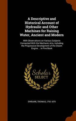 A Descriptive and Historical Account of Hydraulic and Other Machines for Raising Water, Ancient and Modern - With Observations...