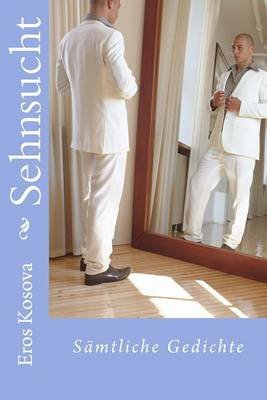 Sehnsucht - Samtliche Gedichte (German, Paperback): Eros Kosova