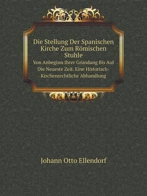 Die Stellung Der Spanischen Kirche Zum Romischen Stuhle Von Anbeginn Ihrer Grundung Bis Auf Die Neueste Zeit. Eine...