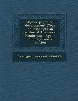 Higher Psychical Development (Yoga Philosophy) - An Outline of the Secret Hindu Teachings (Paperback, Primary Source): Hereward...