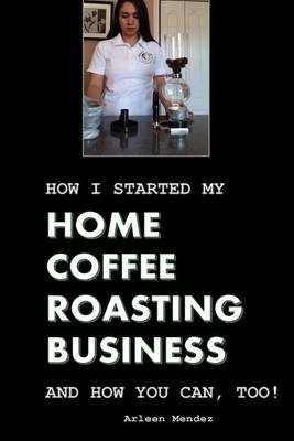 How I Started My Home Coffee Roasting Business, and How You Can, Too! (Paperback): Arleen Mendez