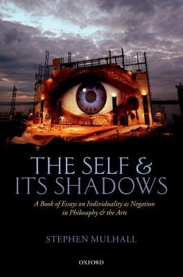 The Self and Its Shadows - A Book of Essays on Individuality as Negation in Philosophy and the Arts (Hardcover): Stephen Mulhall