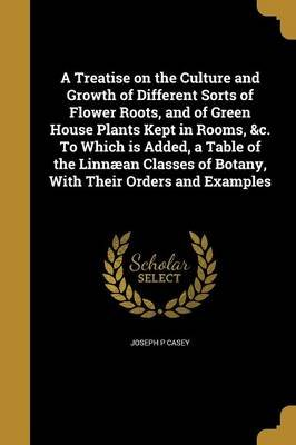 A Treatise on the Culture and Growth of Different Sorts of Flower Roots, and of Green House Plants Kept in Rooms, &C. to Which...