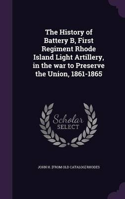 The History of Battery B, First Regiment Rhode Island Light Artillery, in the War to Preserve the Union, 1861-1865 (Hardcover):...