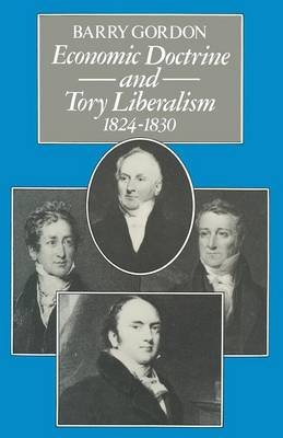 Economic Doctrine and Tory Liberalism 1824-1830 (Paperback, 1st ed. 1979): Barry Gordon