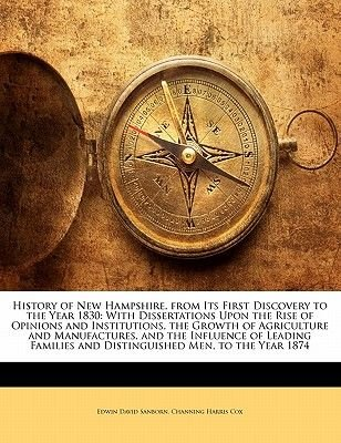 History of New Hampshire, from Its First Discovery to the Year 1830 - With Dissertations Upon the Rise of Opinions and...