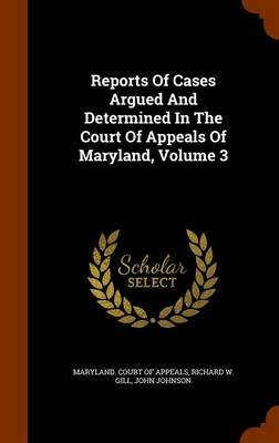 Reports of Cases Argued and Determined in the Court of Appeals of Maryland, Volume 3 (Hardcover): John Johnson