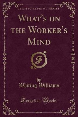 What's on the Worker's Mind (Classic Reprint) (Paperback): Whiting Williams