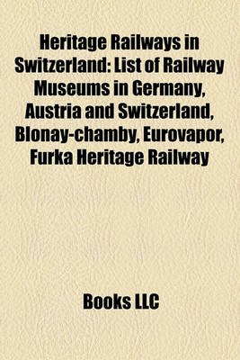 Heritage Railways in Switzerland - List of Railway Museums in Germany, Austria and Switzerland, Blonay-Chamby, Eurovapor, Furka...