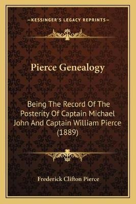 Pierce Genealogy - Being the Record of the Posterity of Captain Michael John and Captain William Pierce (1889) (Paperback):...
