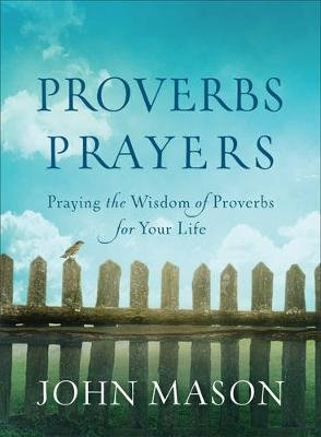 Proverbs Prayers - Praying The Wisdom Of Proverbs For Your Life (Paperback): John Mason