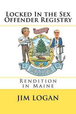Locked in the Sex Offender Registry - Rendition in Maine (Paperback): Jim Logan